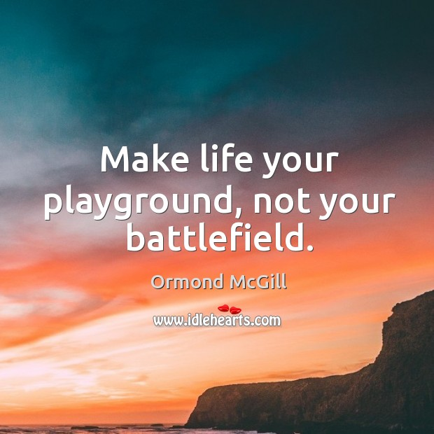Make life your playground, not your battlefield. Image