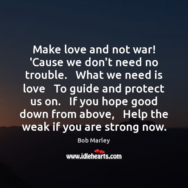 Make love and not war! 'Cause we don't need no trouble.   What Bob Marley Picture Quote