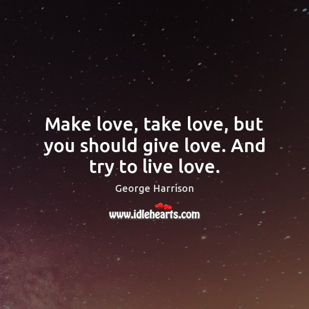 Make love, take love, but you should give love. And try to live love. George Harrison Picture Quote