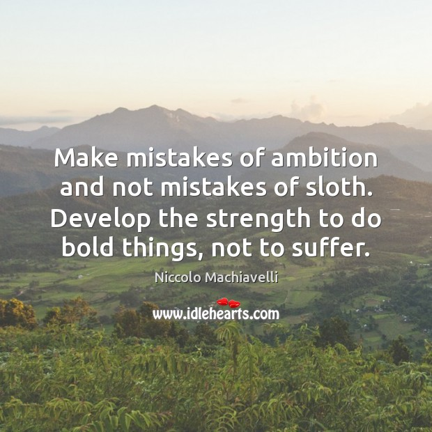 Image, Make mistakes of ambition and not mistakes of sloth. Develop the strength
