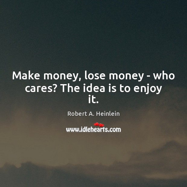 Make money, lose money – who cares? The idea is to enjoy it. Robert A. Heinlein Picture Quote