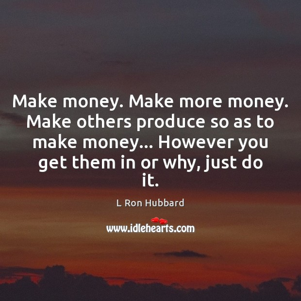 Make money. Make more money. Make others produce so as to make L Ron Hubbard Picture Quote