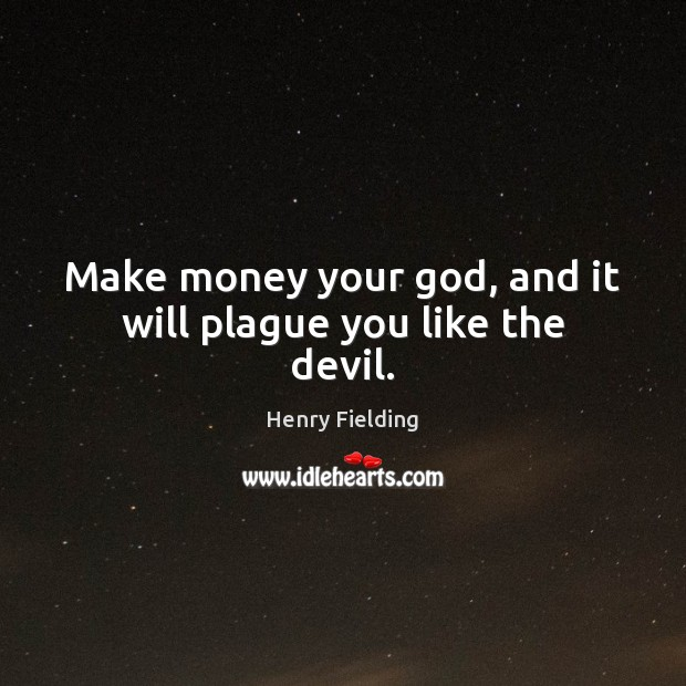 Make money your God, and it will plague you like the devil. Image