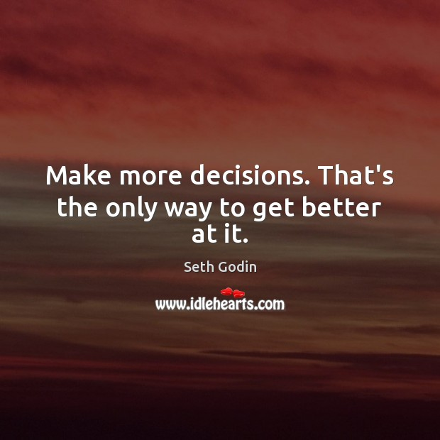 Image, Make more decisions. That's the only way to get better at it.