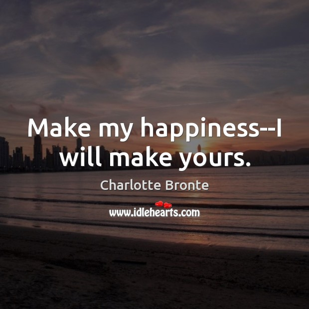 Make my happiness–I will make yours. Charlotte Bronte Picture Quote