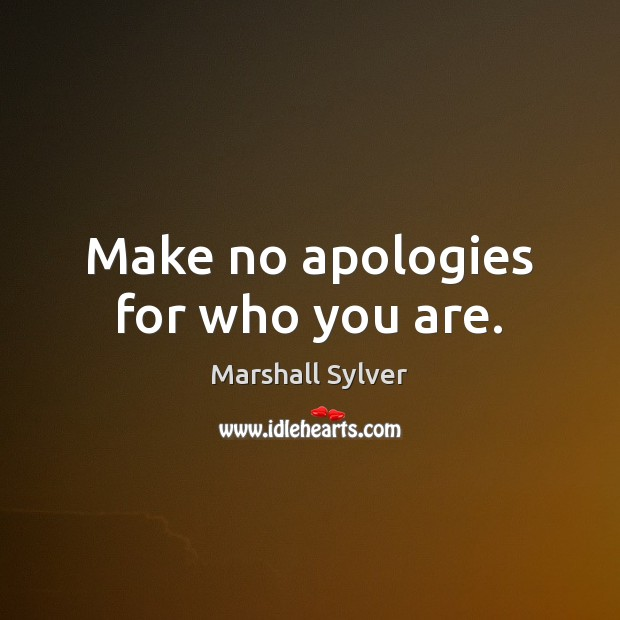 Make no apologies for who you are. Marshall Sylver Picture Quote