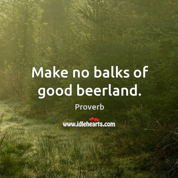 Make no balks of good beerland. Image