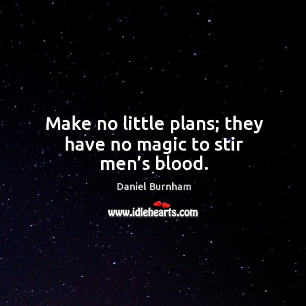 Make no little plans; they have no magic to stir men's blood. Image