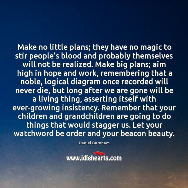 Make no little plans; they have no magic to stir people's blood and probably themselves will not be realized. Image