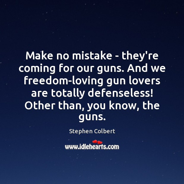 Make no mistake – they're coming for our guns. And we freedom-loving Stephen Colbert Picture Quote