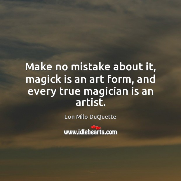 Make no mistake about it, magick is an art form, and every true magician is an artist. Image