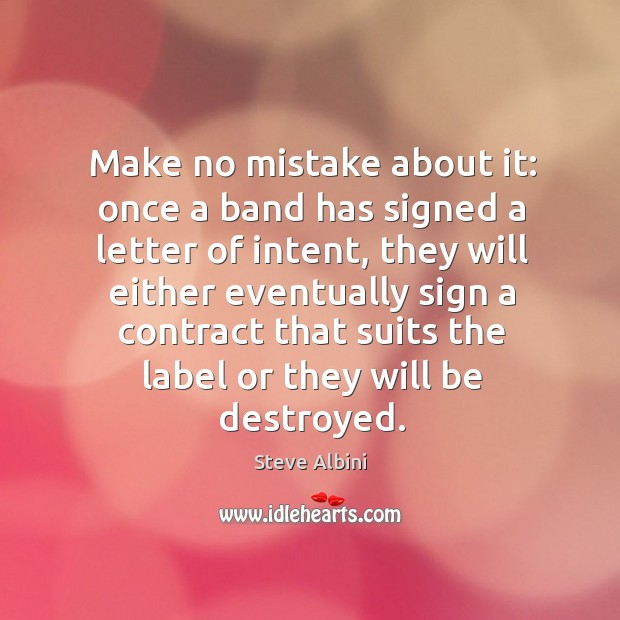 Make no mistake about it: once a band has signed a letter of intent, they will either Steve Albini Picture Quote