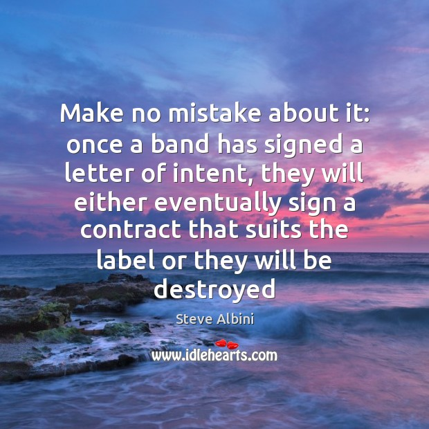 Make no mistake about it: once a band has signed a letter Steve Albini Picture Quote