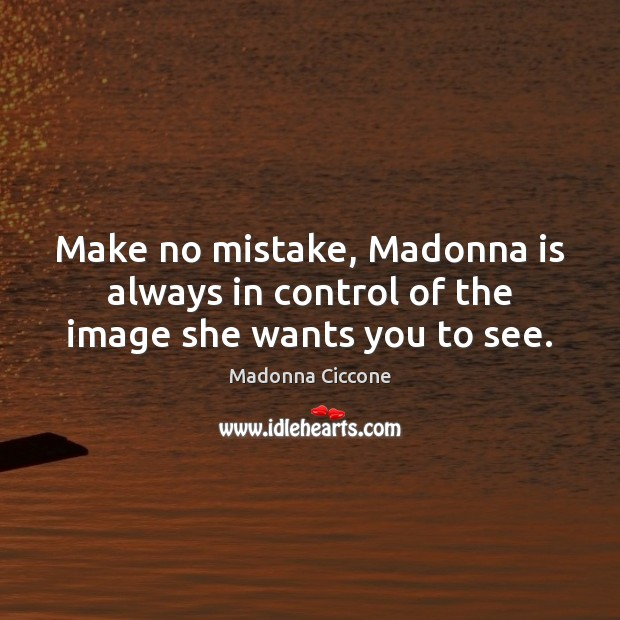 Image, Make no mistake, Madonna is always in control of the image she wants you to see.