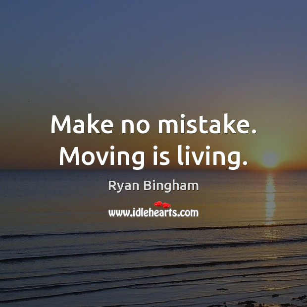 Make no mistake. Moving is living. Image