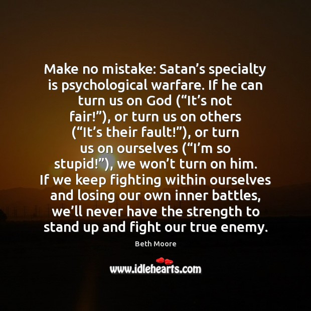 Make no mistake: Satan's specialty is psychological warfare. If he can Enemy Quotes Image