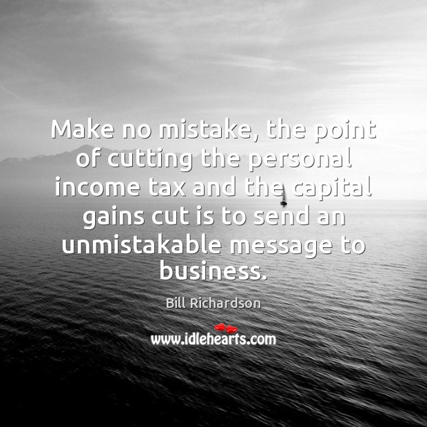 Make no mistake, the point of cutting the personal income tax and Bill Richardson Picture Quote