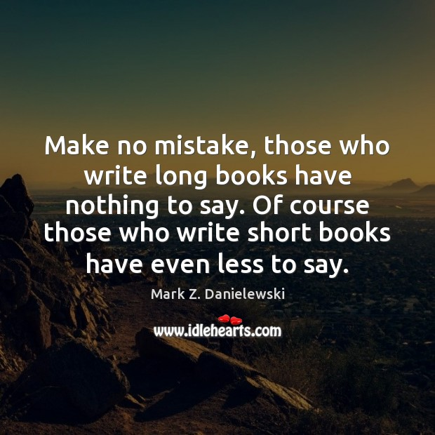 Make no mistake, those who write long books have nothing to say. Mark Z. Danielewski Picture Quote