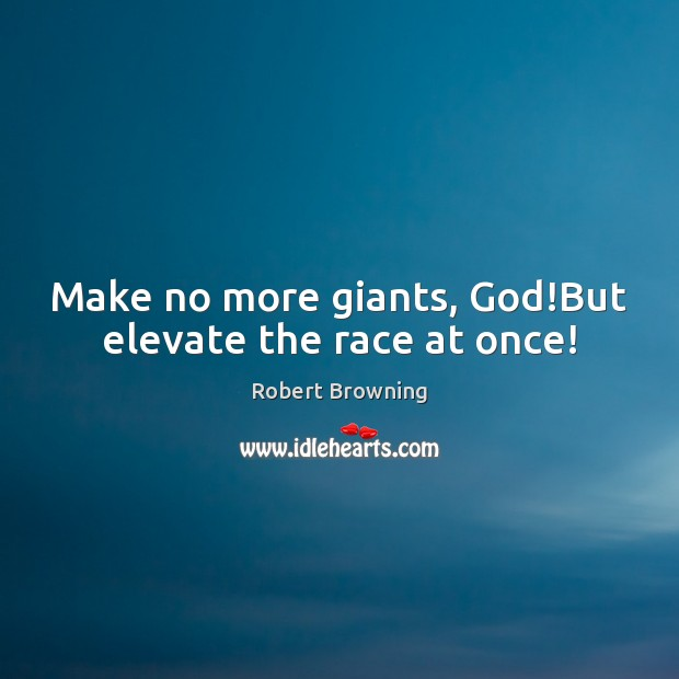 Make no more giants, God!But elevate the race at once! Robert Browning Picture Quote