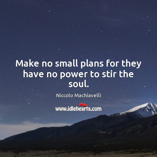 Make no small plans for they have no power to stir the soul. Image
