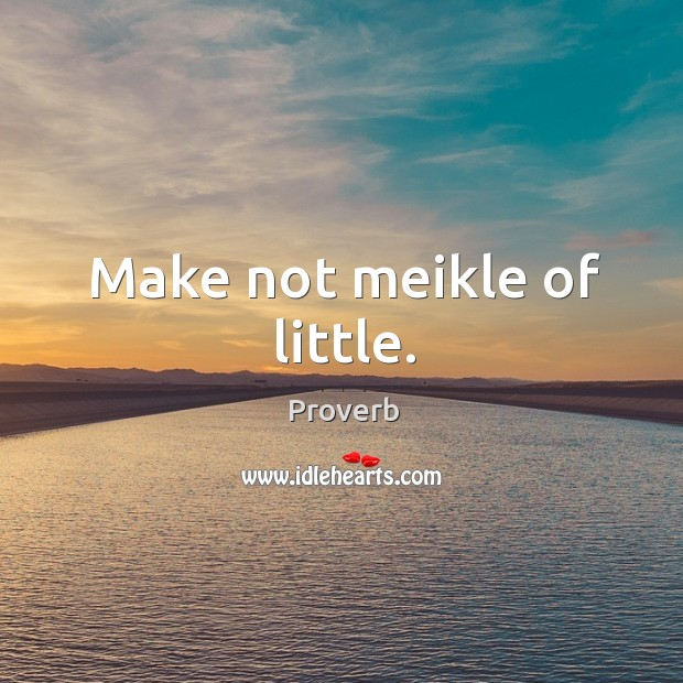 Image, Make not meikle of little.
