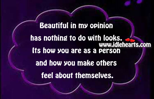 Beautiful In My Opinion Has Nothing To Do With Looks.