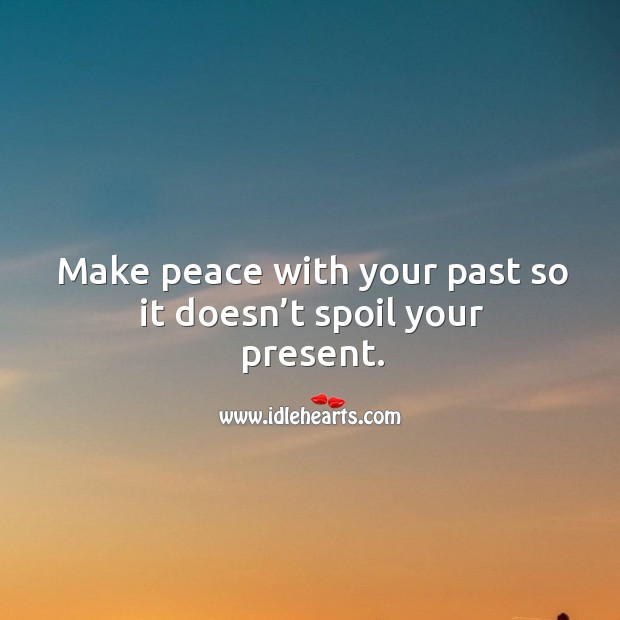 Make peace with your past so it doesn't spoil your present. Image