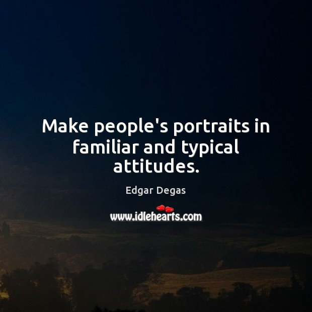 Make people's portraits in familiar and typical attitudes. Image