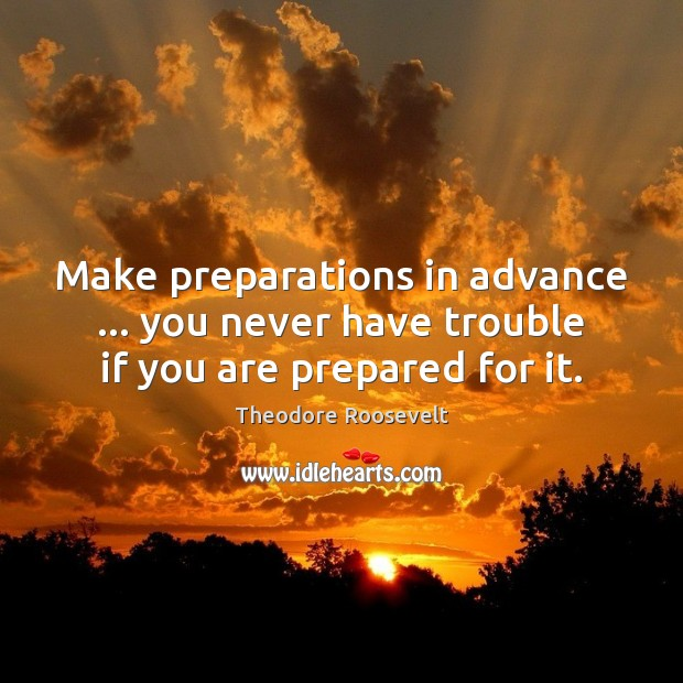 Make preparations in advance … you never have trouble if you are prepared for it. Image