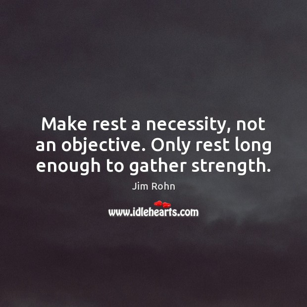 Make rest a necessity, not an objective. Only rest long enough to gather strength. Image