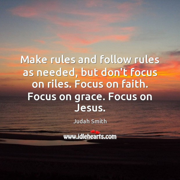 Make rules and follow rules as needed, but don't focus on riles. Judah Smith Picture Quote