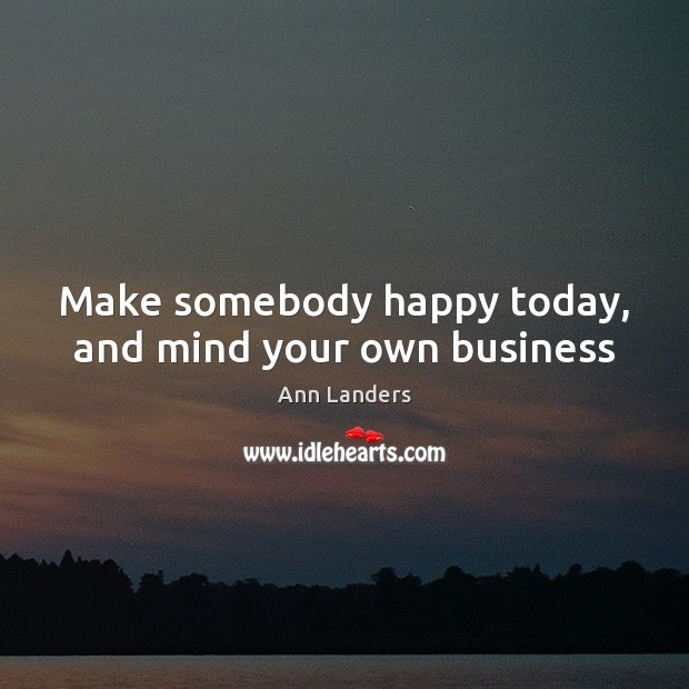 Make somebody happy today, and mind your own business Ann Landers Picture Quote