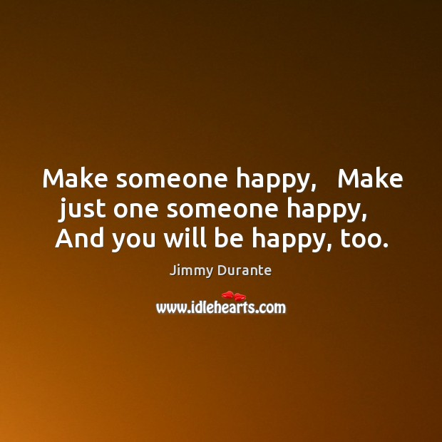 Make someone happy,   Make just one someone happy,   And you will be happy, too. Image