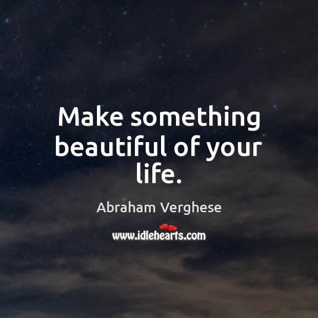 Make something beautiful of your life. Abraham Verghese Picture Quote
