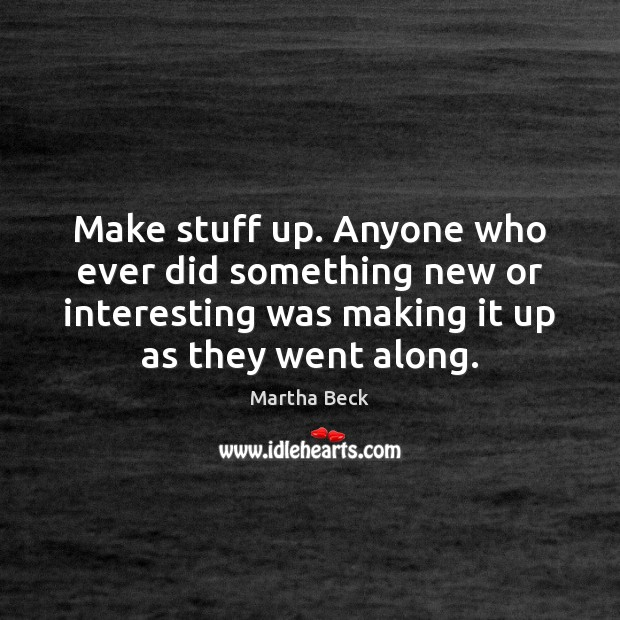Make stuff up. Anyone who ever did something new or interesting was Martha Beck Picture Quote