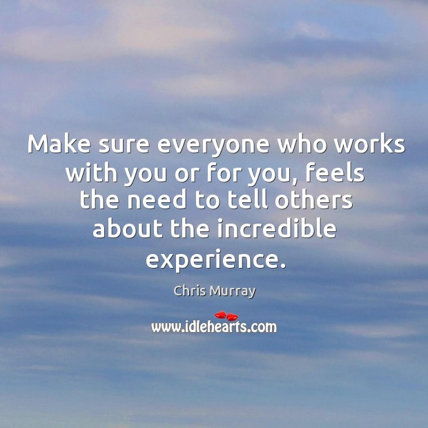Make sure everyone who works with you or for you, feels the Chris Murray Picture Quote