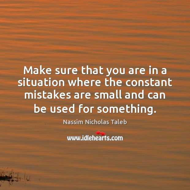 Make sure that you are in a situation where the constant mistakes Nassim Nicholas Taleb Picture Quote