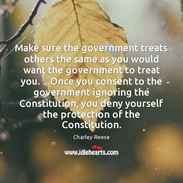 Make sure the government treats others the same as you would want Charley Reese Picture Quote
