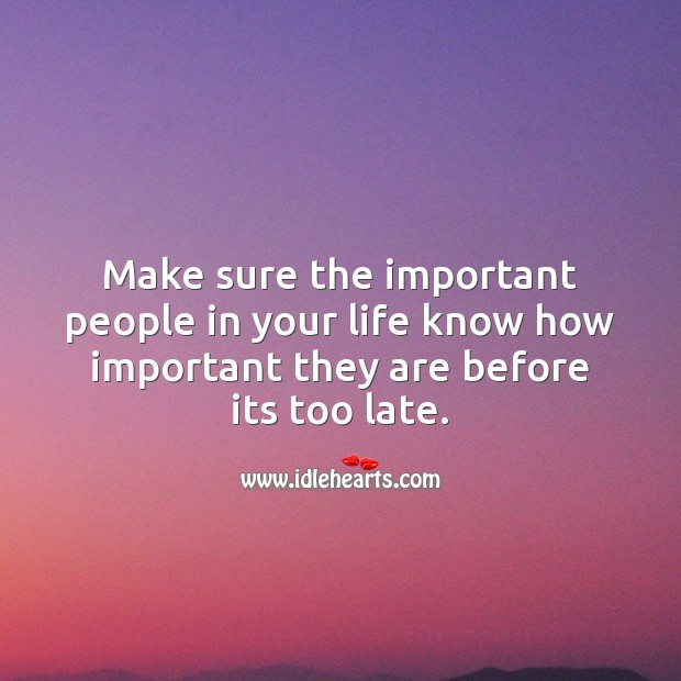 Make sure the important people in your life know how important they are before its too late. Life Messages Image