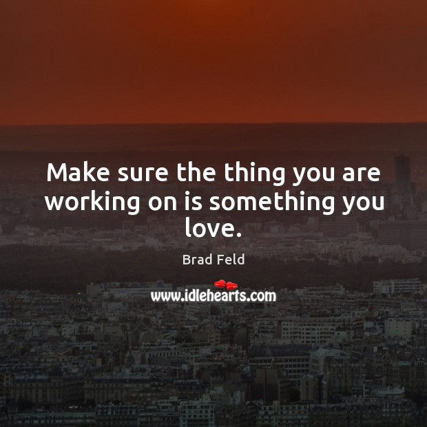 Make sure the thing you are working on is something you love. Image