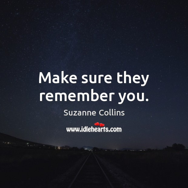 Make sure they remember you. Suzanne Collins Picture Quote