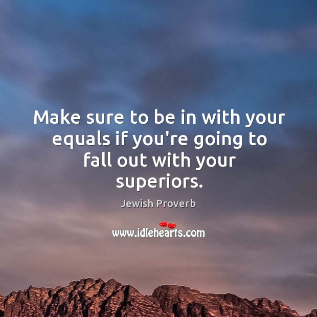 Make sure to be in with your equals if you're going to fall out with your superiors. Jewish Proverbs Image