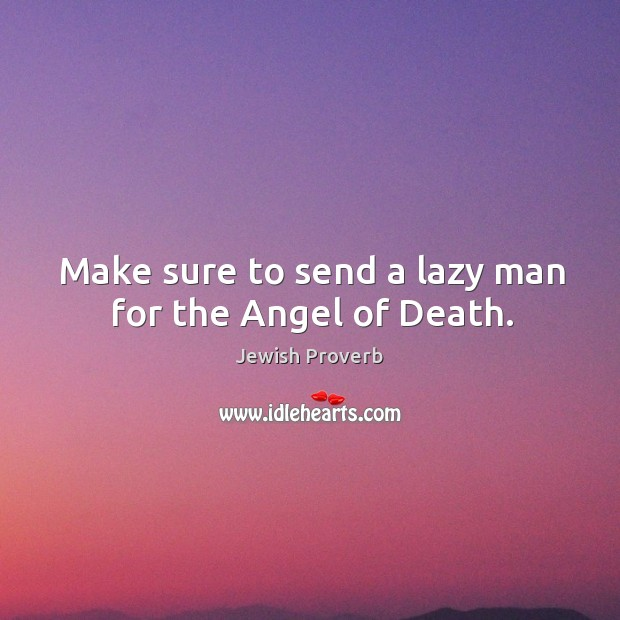 Make sure to send a lazy man for the angel of death. Jewish Proverbs Image