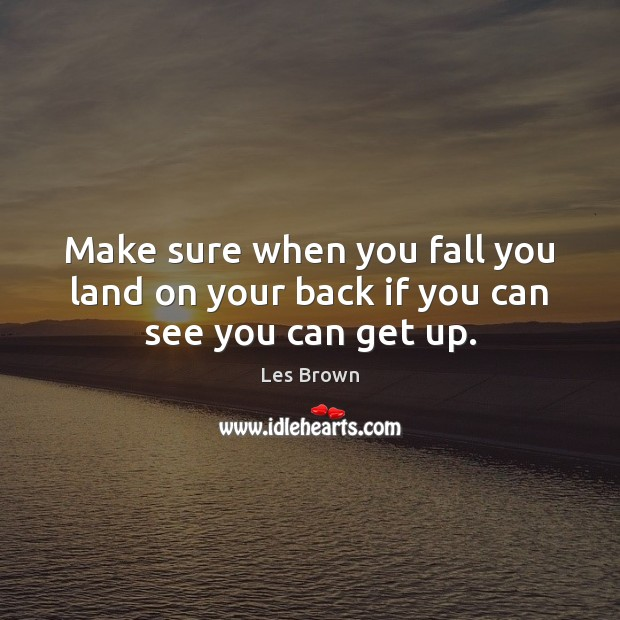 Make sure when you fall you land on your back if you can see you can get up. Les Brown Picture Quote