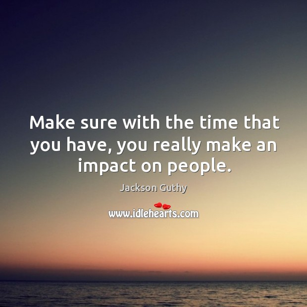 Make sure with the time that you have, you really make an impact on people. Image