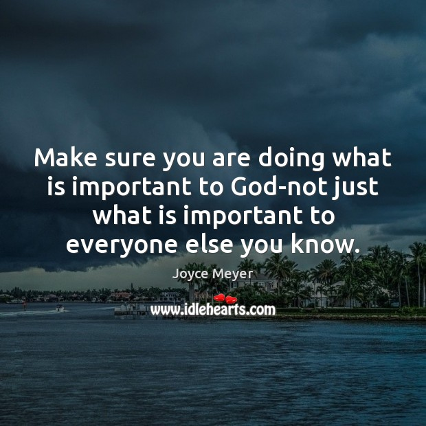 Make sure you are doing what is important to God-not just what Joyce Meyer Picture Quote