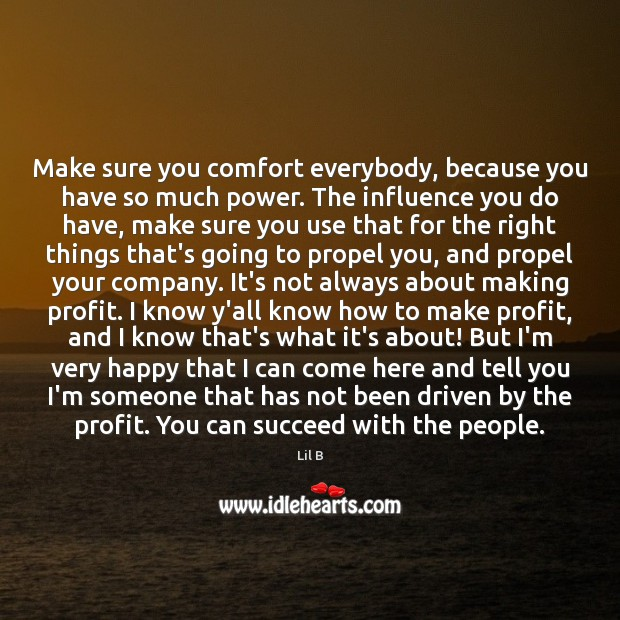 Make sure you comfort everybody, because you have so much power. The Image