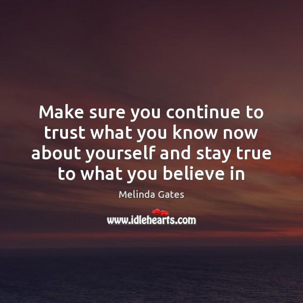 Make sure you continue to trust what you know now about yourself Melinda Gates Picture Quote