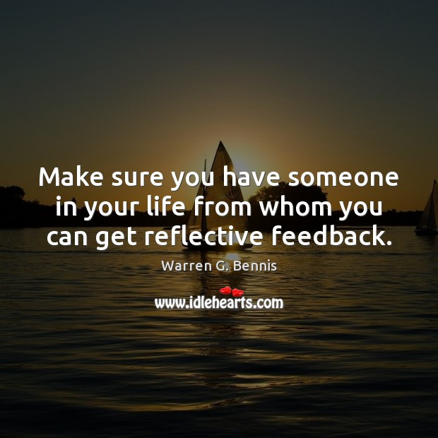 Make sure you have someone in your life from whom you can get reflective feedback. Warren G. Bennis Picture Quote