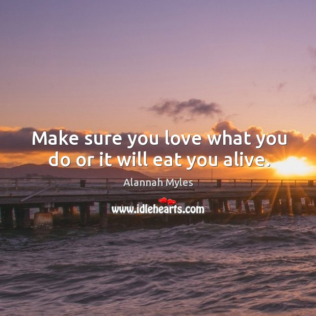 Make sure you love what you do or it will eat you alive. Image